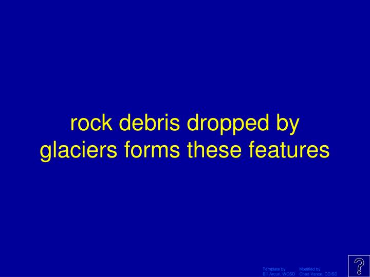 rock debris dropped by glaciers forms these features