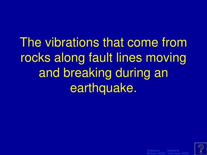 The vibrations that come from rocks along fault lines moving and breaking during an earthquake.