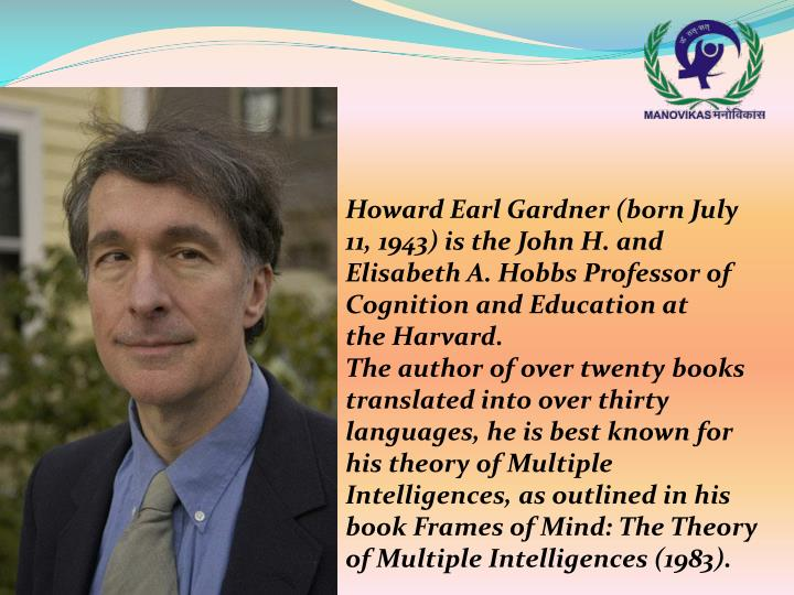 Howard Earl Gardner(born July 11, 1943) is the John H. and Elisabeth A. Hobbs Professor of Cognition and Education at theHarvard.