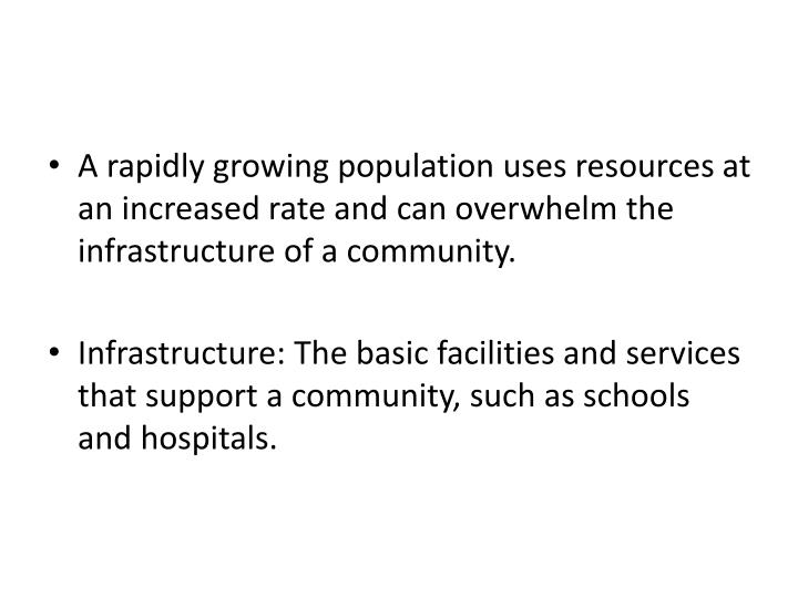 A rapidly growing population uses resources at an increased rate and can overwhelm the infrastructur...
