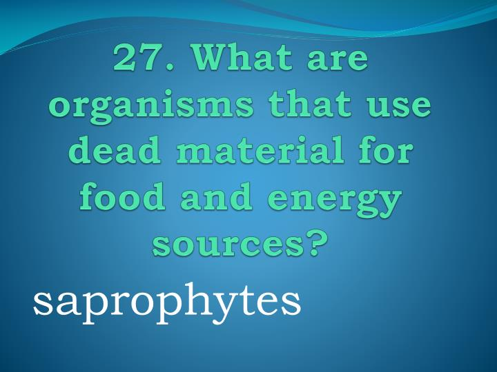 27. What are organisms that use dead material for food and energy sources?