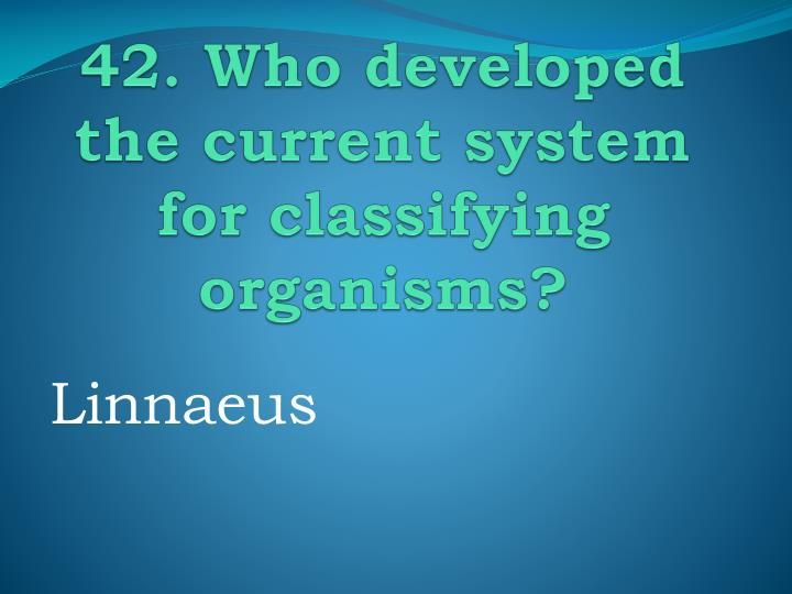 42. Who developed the current system for classifying organisms?