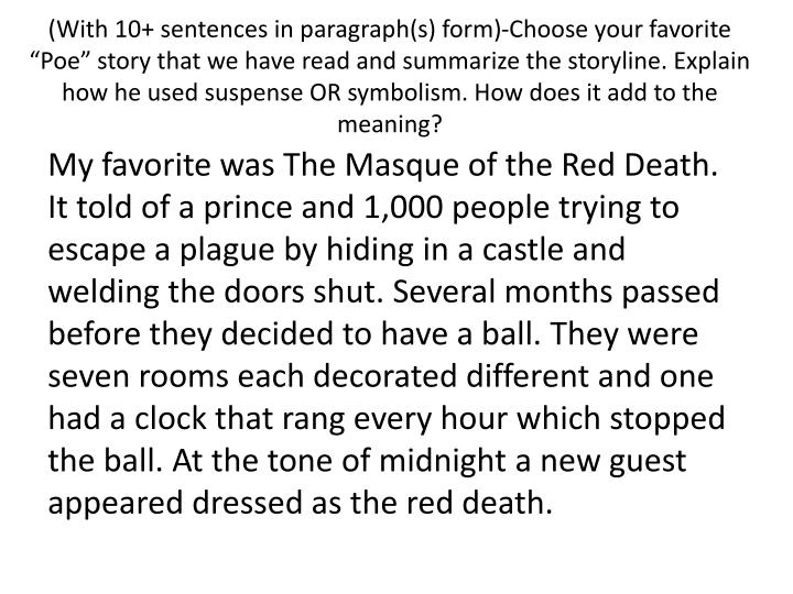"(With 10+ sentences in paragraph(s) form)-Choose your favorite ""Poe"" story that we have read and summarize the storyline. Explain how he used suspense OR symbolism. How does it add to the meaning?"