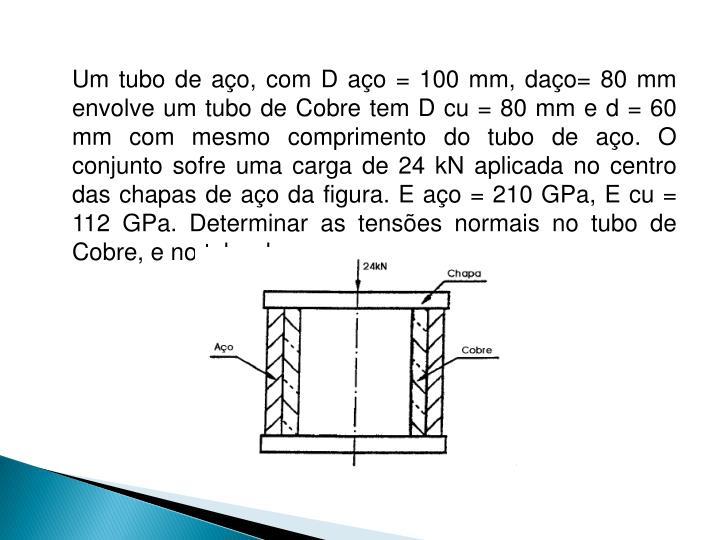 Um tubo de aço, com D aço = 100