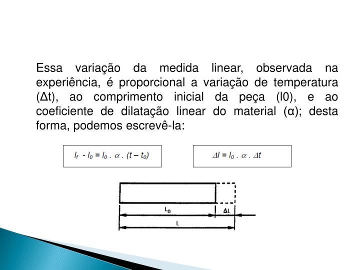 Essa variação da medida linear, observada na experiência, é proporcional a variação de temperatura (