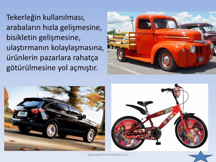 Tekerleğin kullanılması, arabaların hızla gelişmesine, bisikletin gelişmesine, ulaştırmanın kolaylaşmasına, ürünlerin pazarlara rahatça götürülmesine yol açmıştır.