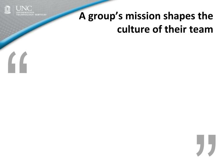 A group's mission shapes the culture of their team