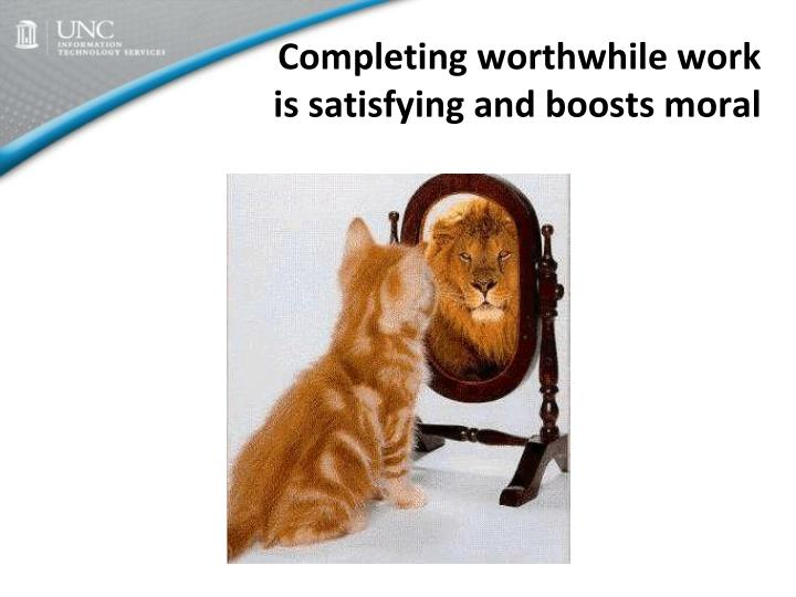 Completing worthwhile work is satisfying and boosts moral