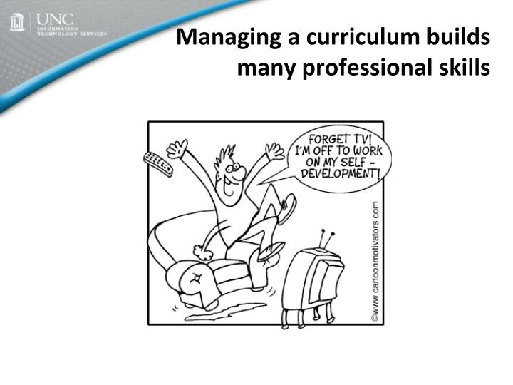 Managing a curriculum builds many professional skills