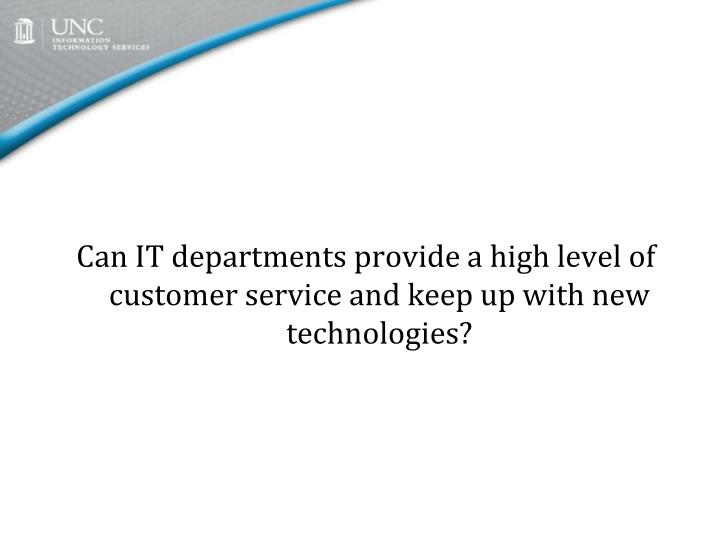 Can IT departments provide a high level of customer service and keep up with new technologies?