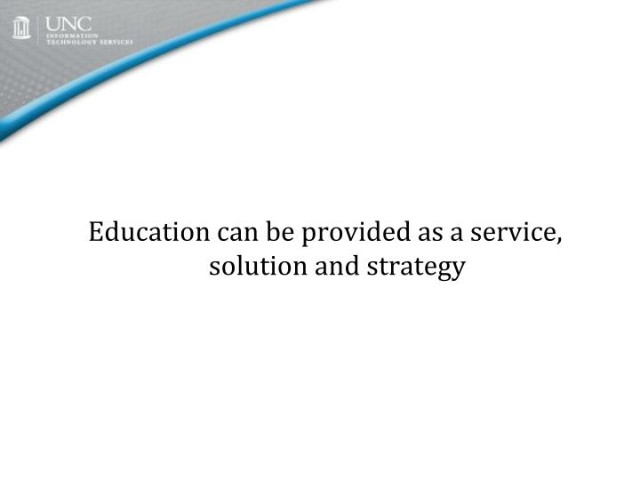Education can be provided as a service, solution and strategy