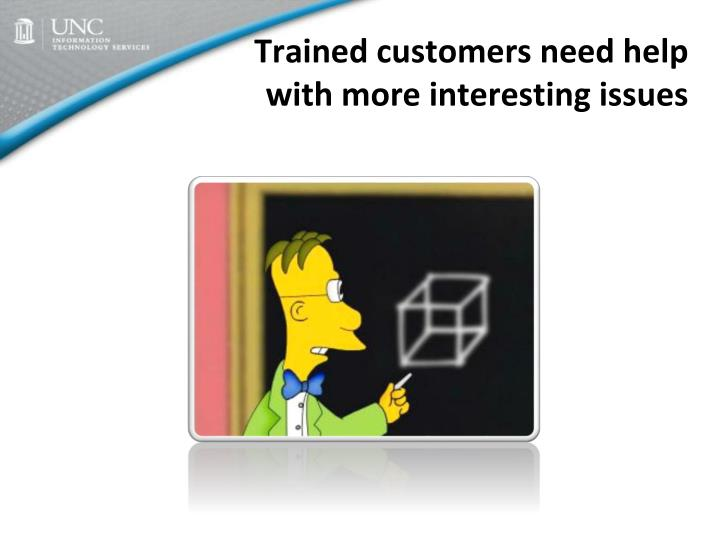 Trained customers need help with more interesting issues