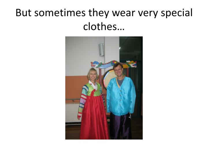 But sometimes they wear very special clothes…