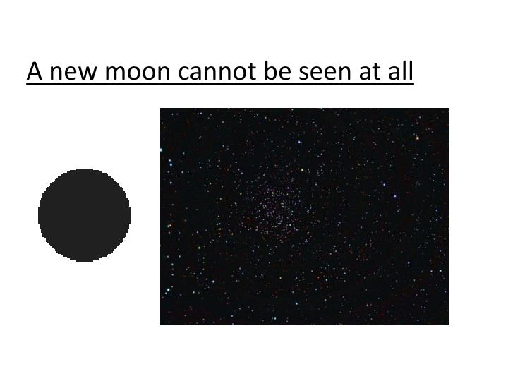 A new moon cannot be seen at all