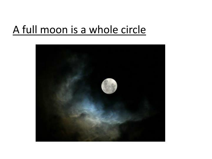 A full moon is a whole circle