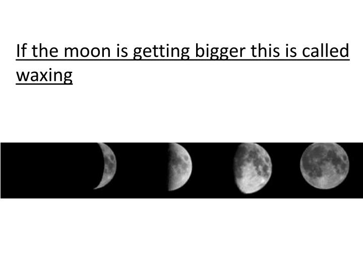 If the moon is getting bigger this is called waxing