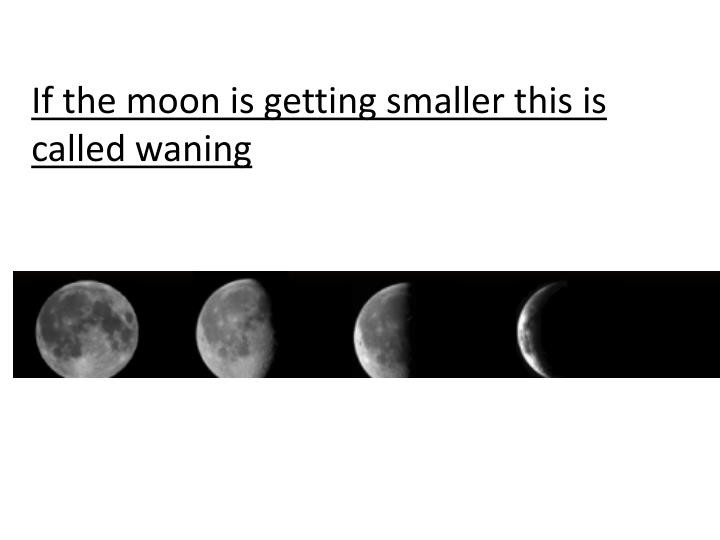 If the moon is getting smaller this is called waning