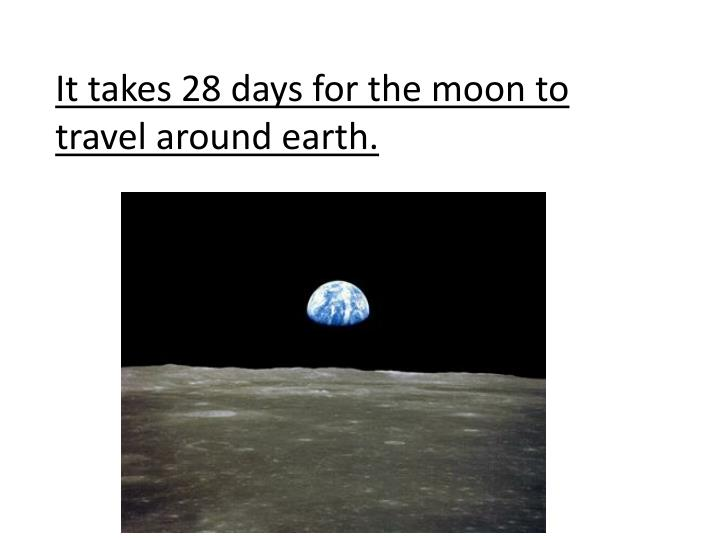 It takes 28 days for the moon to travel around earth.