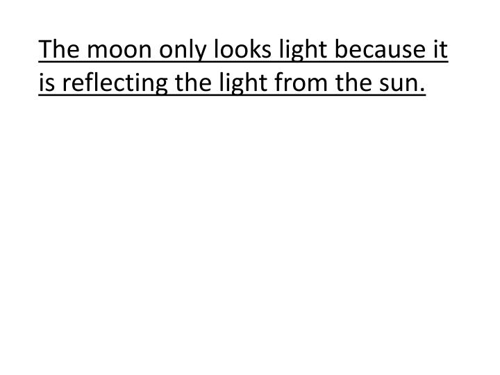 The moon only looks light because it is reflecting the light from the sun.