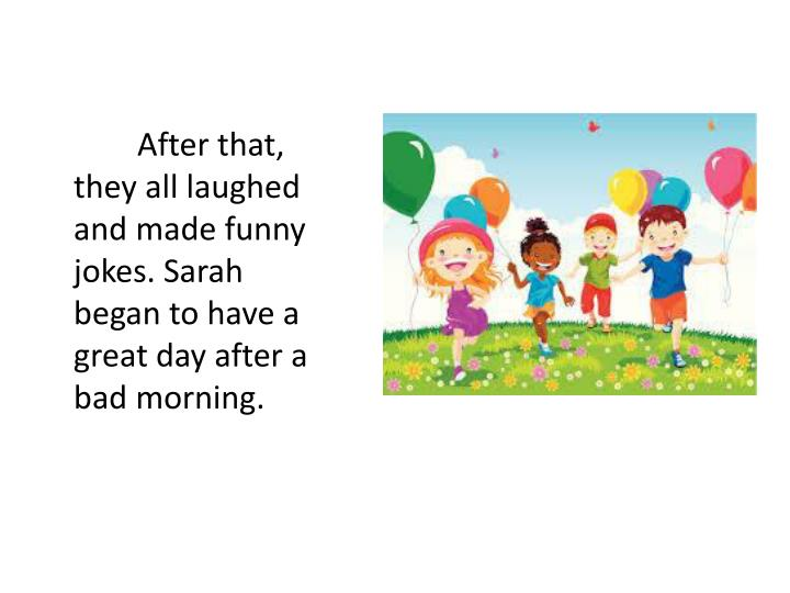 After that, they all laughed and made funny jokes. Sarah began to have a great day after a bad morning.