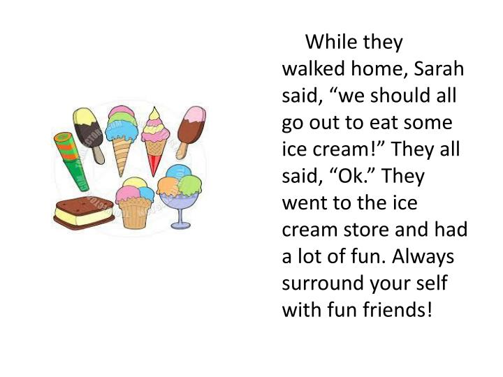 """While they walked home, Sarah said, """"we should all go out to eat some ice cream!"""" They all said, """"Ok."""" They went to the ice cream store and had a lot of fun. Always surround your self with fun friends!"""