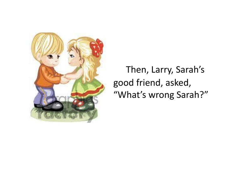 """Then, Larry, Sarah's good friend, asked, """"What's wrong Sarah?"""""""