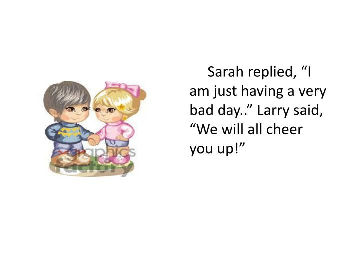 """Sarah replied, """"I am just having a very bad day.."""" Larry said, """"We will all cheer you up!"""""""