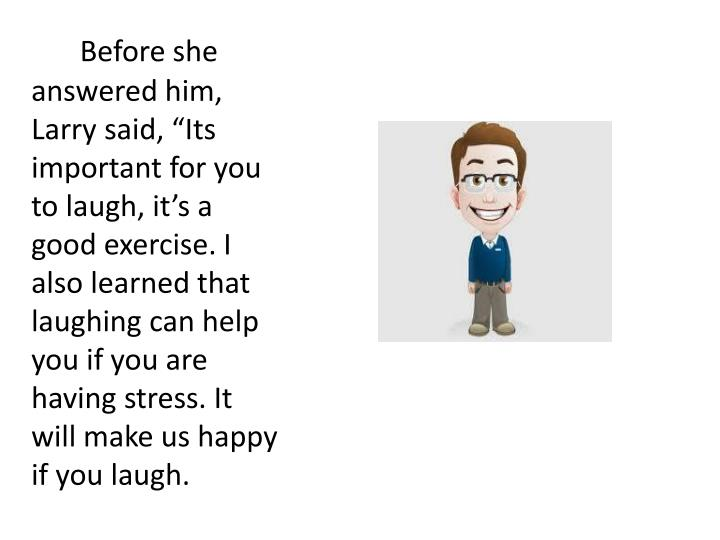 """Before she answered him, Larry said, """"Its important for you to laugh, it's a good exercise. I also learned that laughing can help you if you are having stress. It will make us happy if you laugh."""