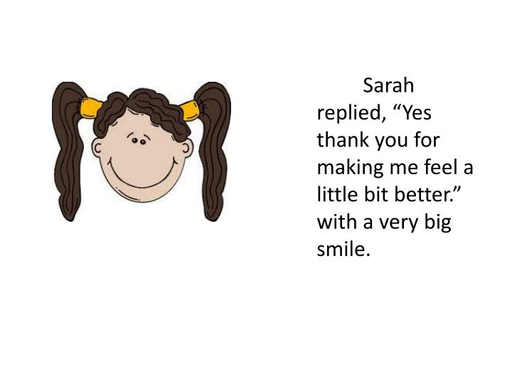 """Sarah replied, """"Yes thank you for making me feel a little bit better."""" with a very big smile."""