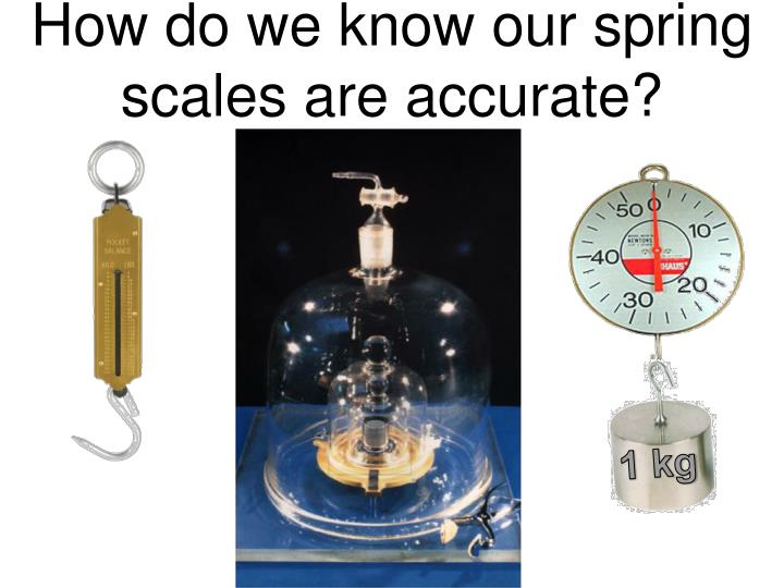 How do we know our spring scales are accurate?