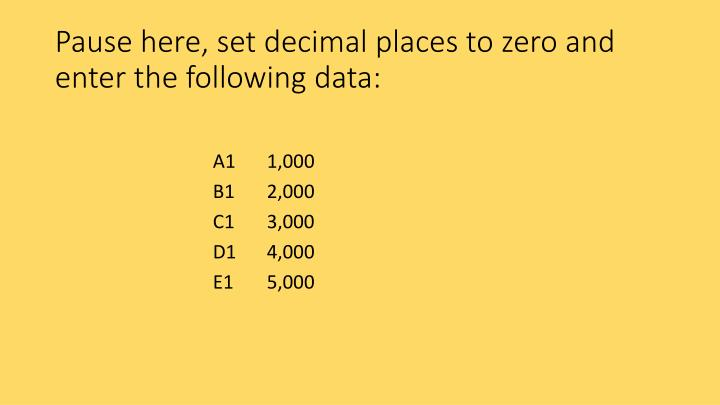 Pause here, set decimal places to zero and enter the following data: