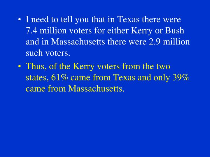 I need to tell you that in Texas there were 7.4 million voters for either Kerry or Bush and in Massachusetts there were 2.9 million such voters.