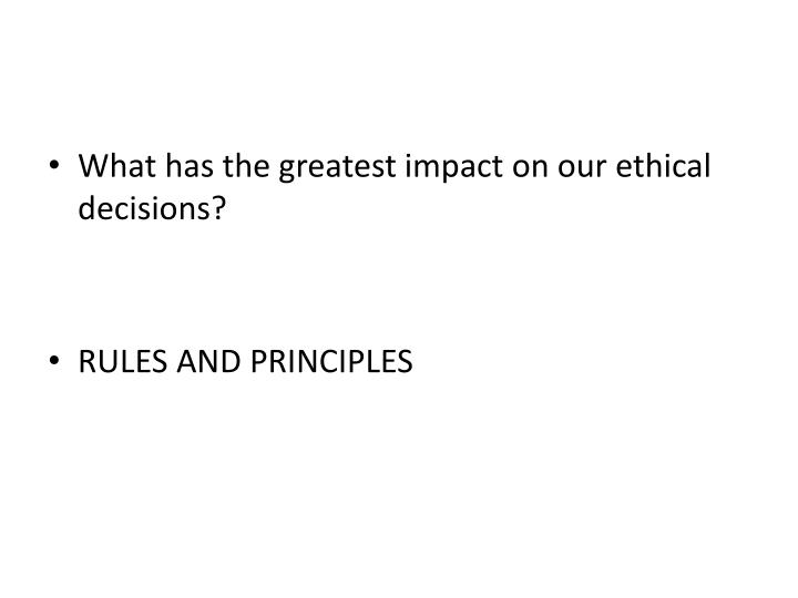 What has the greatest impact on our ethical decisions?