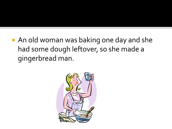 An old woman was baking one day and she had some dough leftover, so she made a gingerbread man.