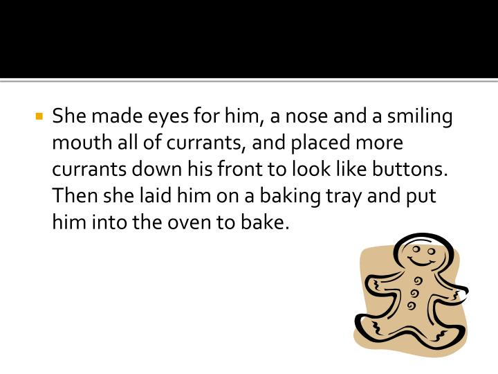 She made eyes for him, a nose and a smiling mouth all of currants, and placed more currants down his...