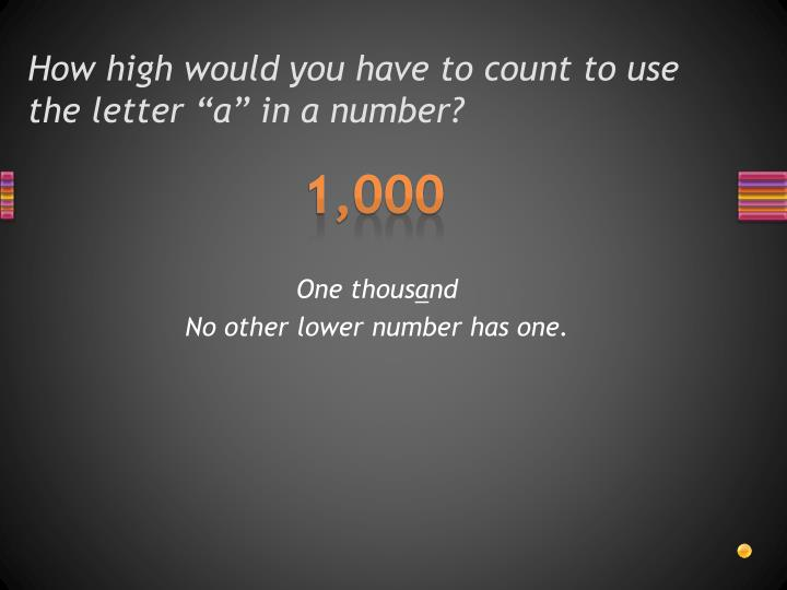 "How high would you have to count to use the letter ""a"" in a number?"