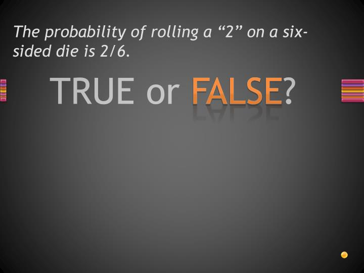 The probability of rolling a 2 on a six sided die is 2 6