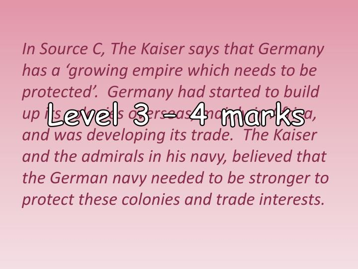 In Source C, The Kaiser says that Germany has a 'growing empire which needs to be protected'.  Germany had started to build up its colonies overseas, mainly in Africa, and was developing its trade.  The Kaiser and the admirals in his navy, believed that the German navy needed to be stronger to protect these colonies and trade interests.
