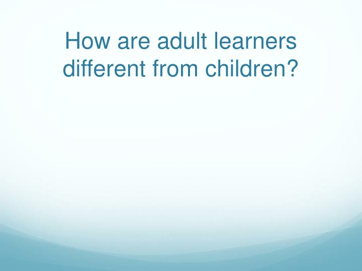 How are adult learners different from children?