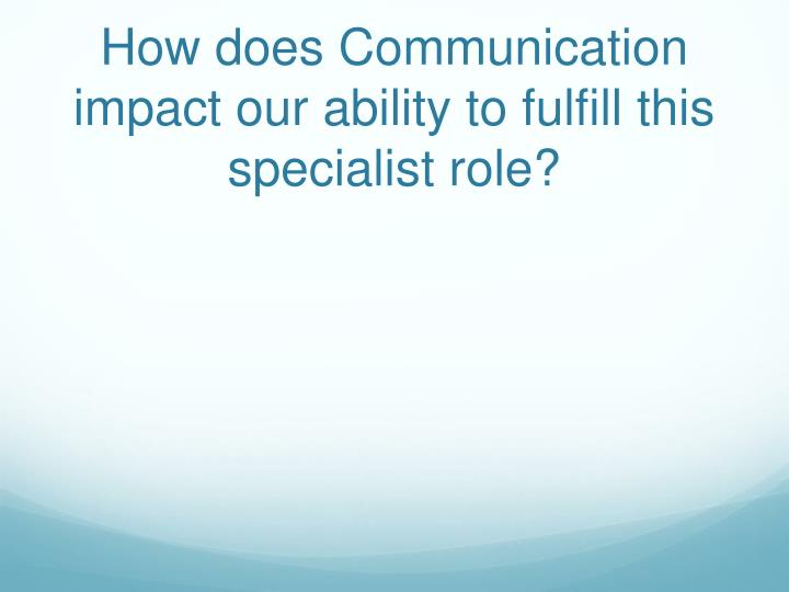 How does Communication impact our ability to fulfill this specialist role?