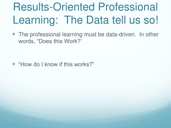 Results-Oriented Professional Learning:  The Data tell us so!