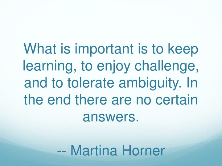 What is important is to keep learning, to enjoy challenge, and to tolerate ambiguity. In the end there are no certain answers.