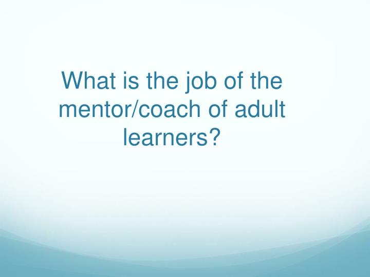What is the job of the mentor/coach of adult learners?