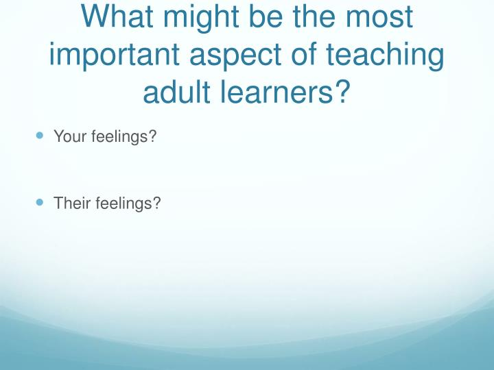 What might be the most important aspect of teaching adult learners?