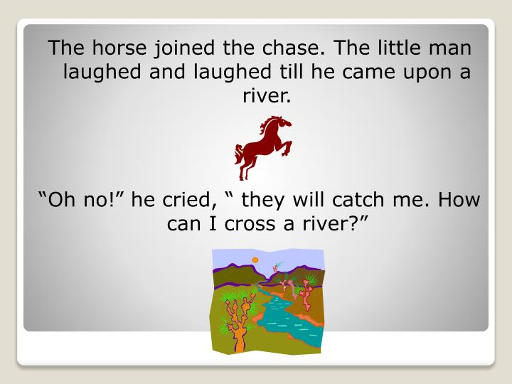 The horse joined the chase. The little man laughed and laughed till he came upon a river.