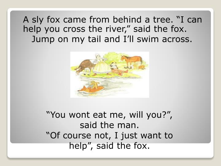 "A sly fox came from behind a tree. ""I can help you cross the river,"" said the fox."