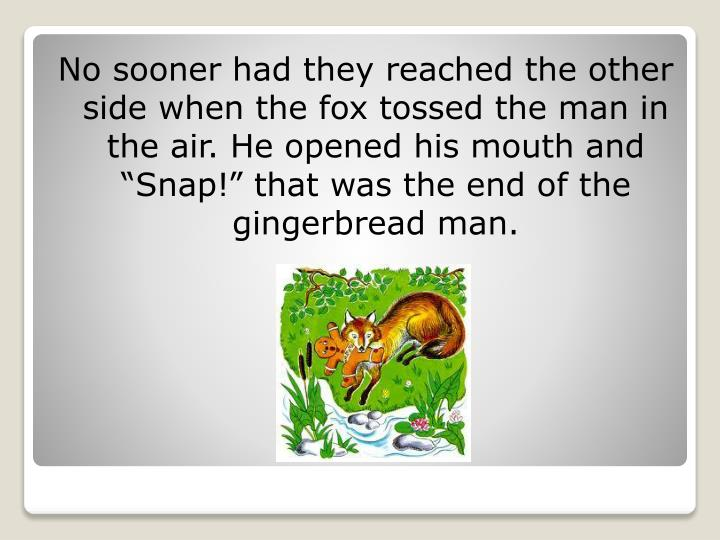 "No sooner had they reached the other side when the fox tossed the man in the air. He opened his mouth and ""Snap!"" that was the end of the gingerbread man."