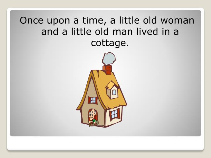 Once upon a time, a little old woman and a little old man lived in a cottage.
