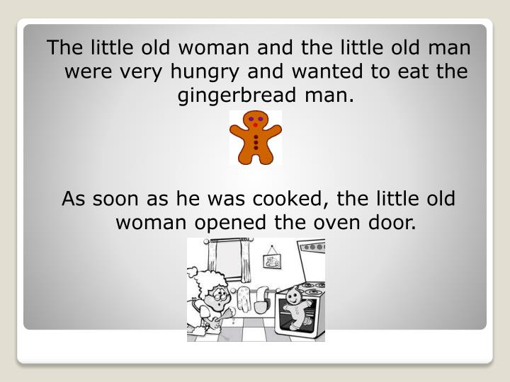 The little old woman and the little old man were very hungry and wanted to eat the gingerbread man.