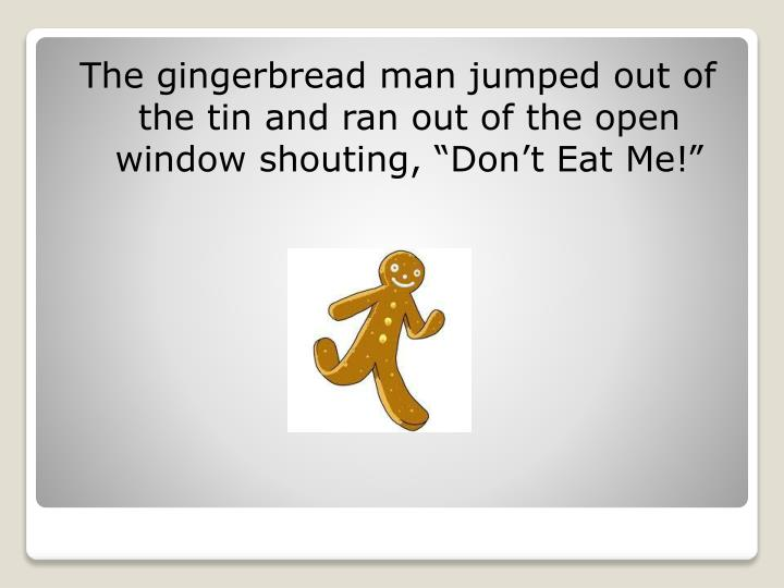 "The gingerbread man jumped out of the tin and ran out of the open window shouting, ""Don't Eat Me!"""